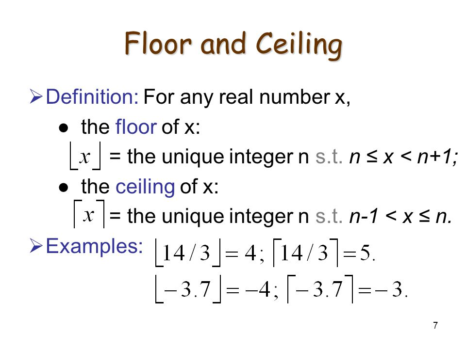 7 Floor and Ceiling Definition: For any real number x, the floor of x: = the unique integer n s.t.