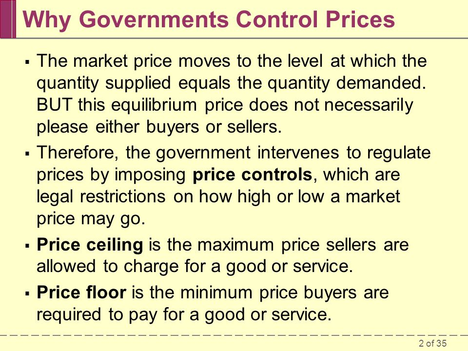 2 of 35 Why Governments Control Prices The market price moves to the level at which the quantity supplied equals the quantity demanded. BUT this equil