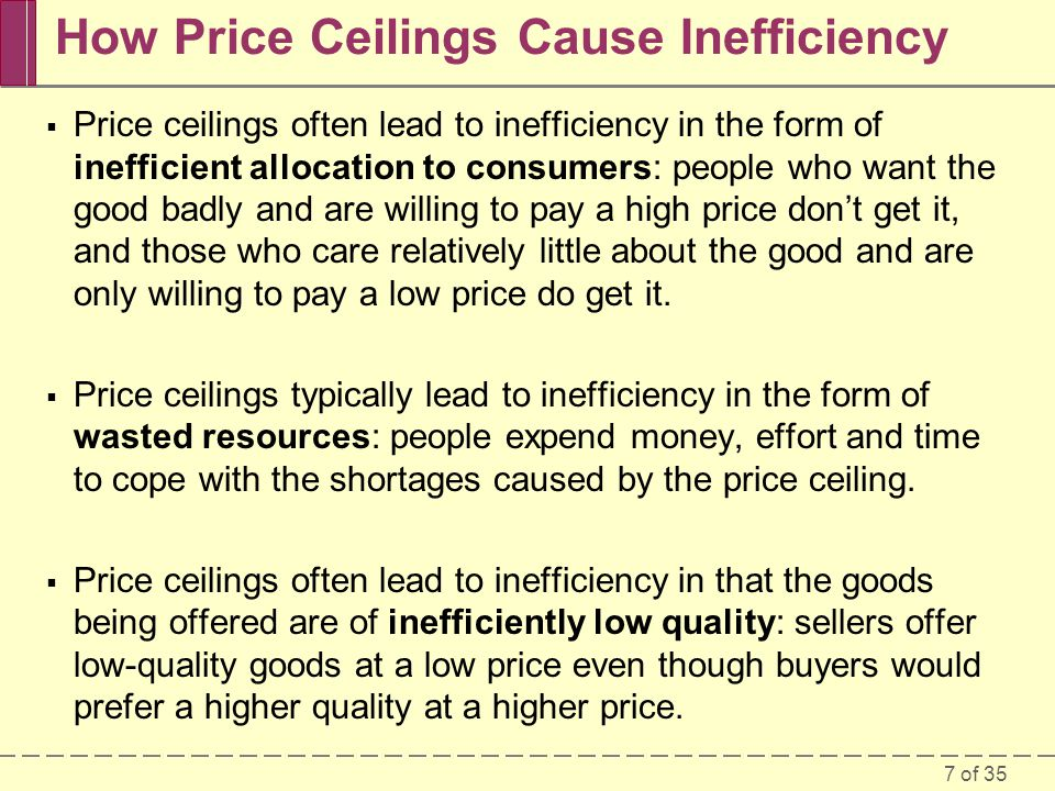7 of 35 How Price Ceilings Cause Inefficiency Price ceilings often lead to inefficiency in the form of inefficient allocation to consumers: people who