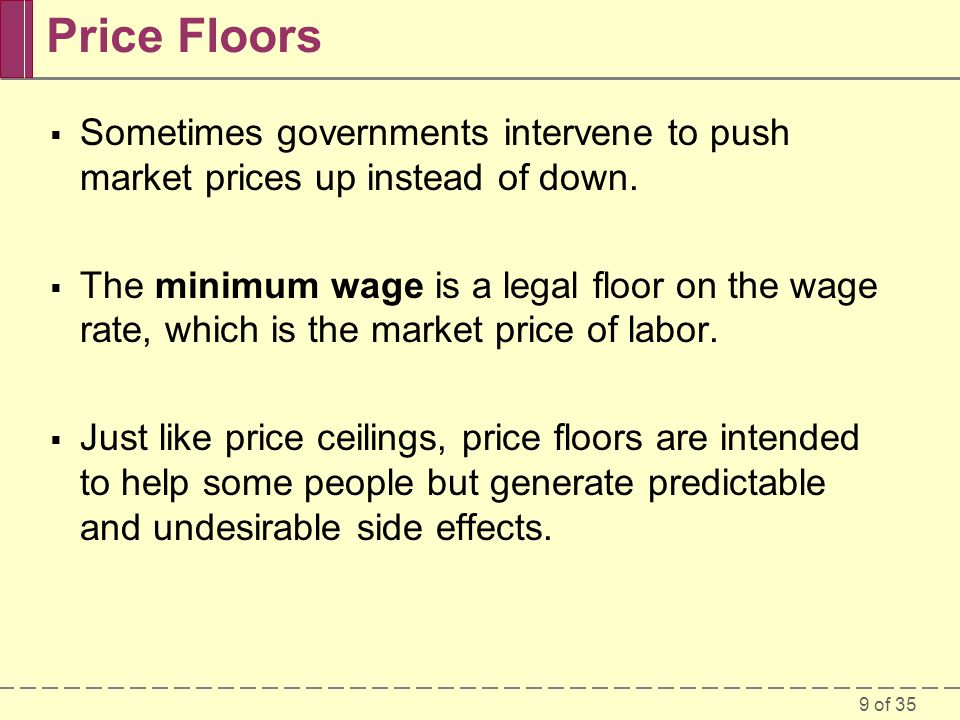 9 of 35 Price Floors Sometimes governments intervene to push market prices up instead of down. The minimum wage is a legal floor on the wage rate, whi