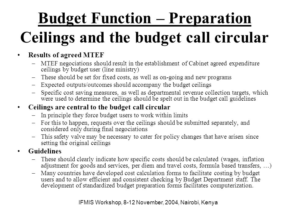 IFMIS Workshop, 8-12 November, 2004, Nairobi, Kenya Budget Function – Preparation Preparing the budget submissions Typical process in budget users –Budget users planning and budgeting unit (with accounting unit) prepares wages budget and quite often the other fixed costs as well –Unit managers are asked to identify the ativities/projects they intend to undertake to meet the program outputs/outcomes assigned to them, which are then costed by the planning and budgeting, and accounting departments –Key stakeholders in the budget user meet to ajudicate between the competing demands limited by the budget call ceilings –Budget submission is completed and sent to the Budget Department In many countries, however, there is little discussion and budget submission decisions are made by a few senior staff within the budget user.