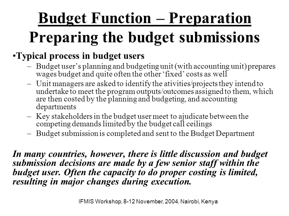 IFMIS Workshop, 8-12 November, 2004, Nairobi, Kenya Budget Function – Preparation Computerizing the budget submissions preparation process (1) Ideal solution –Networked or web-based submission system designed around standard forms which are pre-filled with historical and expected outturn data, primed with the ceilings (at budget user and program levels), and which can be downloaded at the budget user end to facilitate data entry at the level of each unit, consolidated and reviewed, given final adjustments and then returned to the Budget Department.