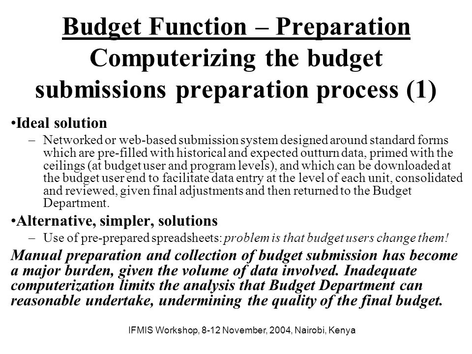 IFMIS Workshop, 8-12 November, 2004, Nairobi, Kenya Budget Function – Preparation Computerizing the budget submissions preparation process (2) Design considerations –Budget preparation is an iterative process –Many units are involved in budget preparation –The process required access to significant volumes of financial and non- financial data, including historical data –The data needs to be analyzed from a wide range of perspectives –There are several levels of budget negociations –The process must be kept confidential until the budget is submitted to Parliament –Budget Department is usually working under severe pressure, both time and competing interests for budgetary resources