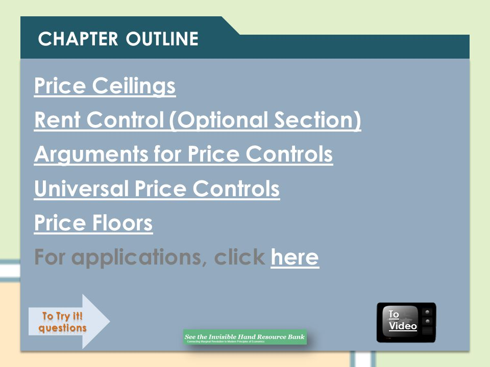 CHAPTER OUTLINE Price Ceilings Rent Control (Optional Section) Arguments for Price Controls Universal Price Controls Price Floors For applications, cl