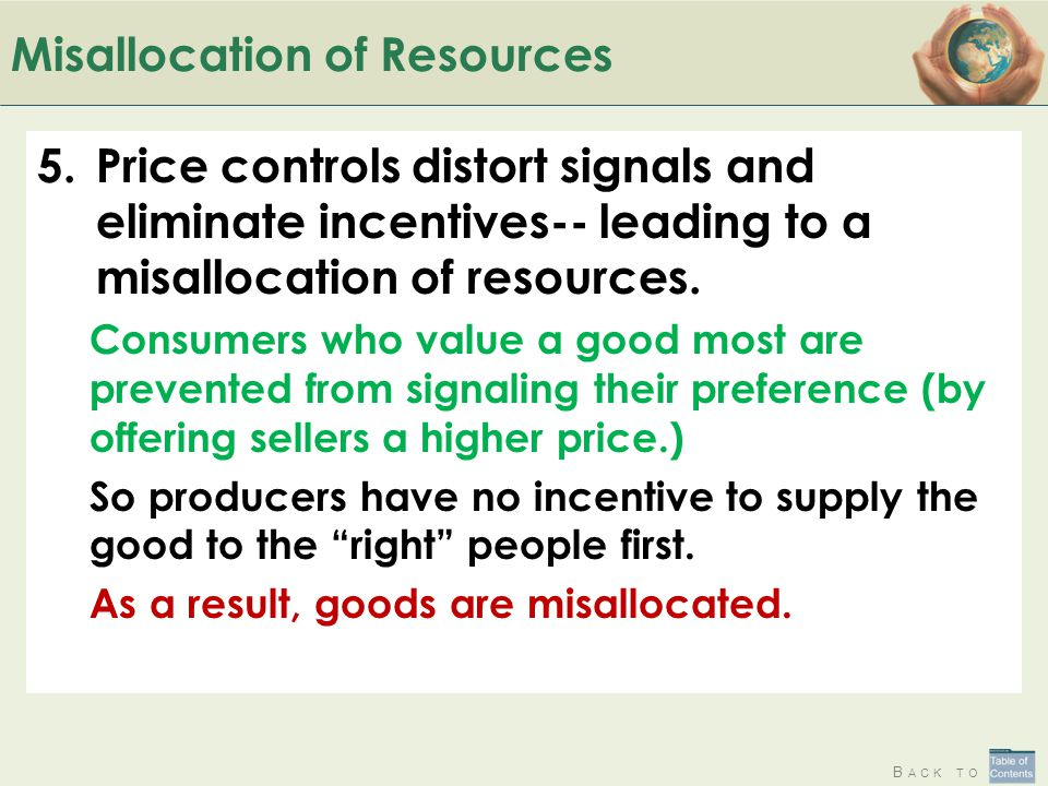 B ACK TO Misallocation of Resources 5.Price controls distort signals and eliminate incentives-- leading to a misallocation of resources. Consumers who