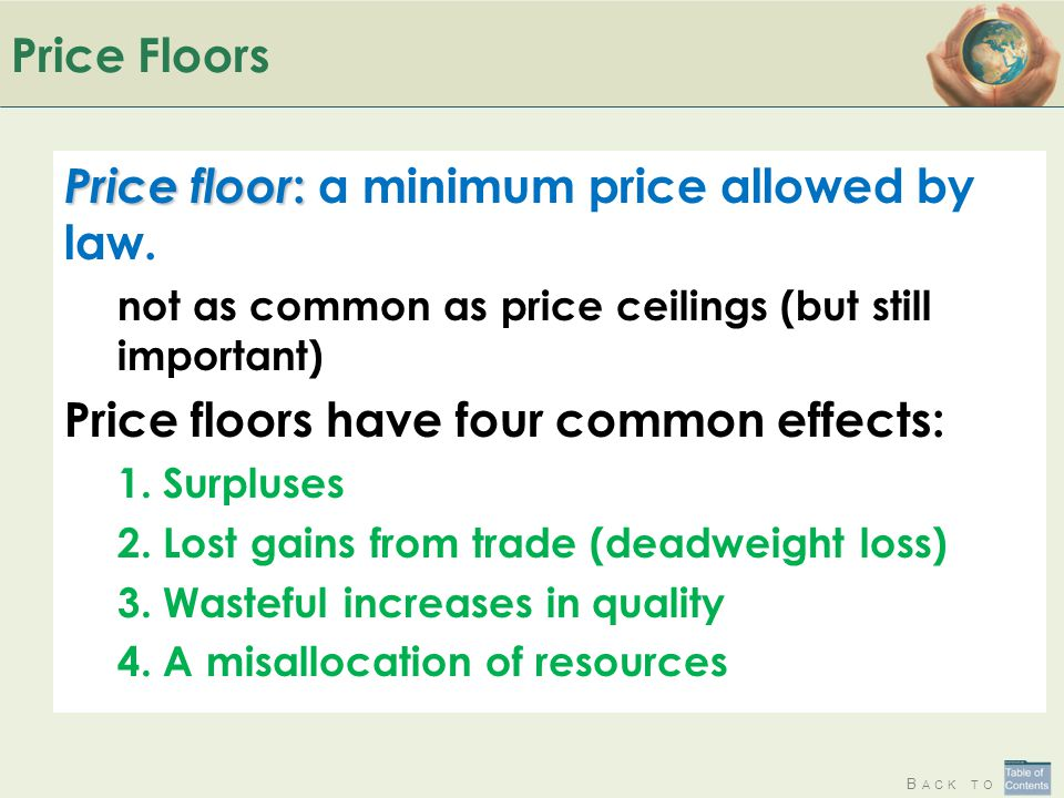 B ACK TO Price Floors Price floor : Price floor : a minimum price allowed by law. not as common as price ceilings (but still important) Price floors h