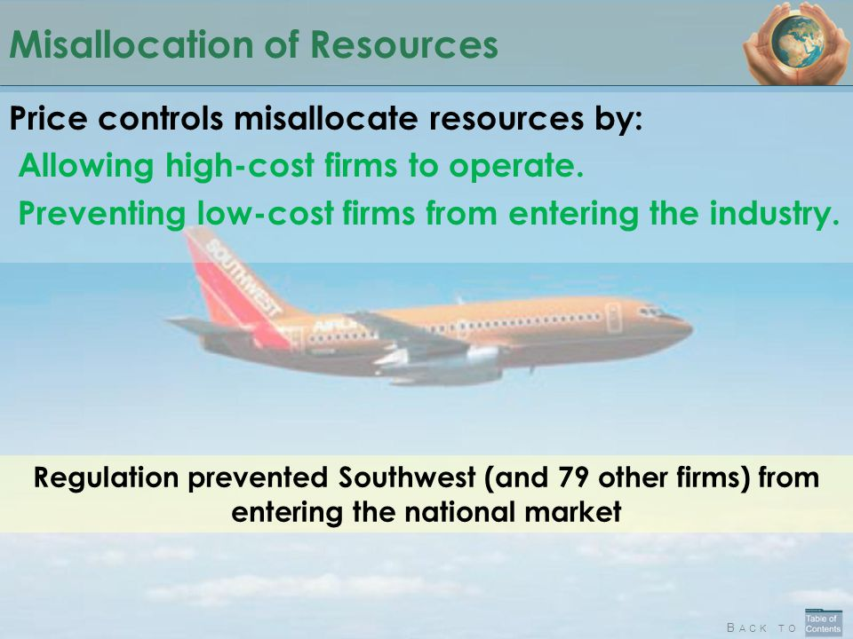 B ACK TO Misallocation of Resources Price controls misallocate resources by: Allowing high-cost firms to operate. Preventing low-cost firms from enter