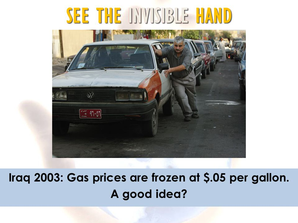 SEE THE INVISIBLE HAND Iraq 2003: Gas prices are frozen at $.05 per gallon. A good idea?