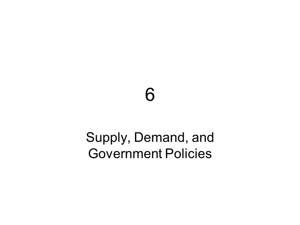 6 Supply, Demand, and Government Policies