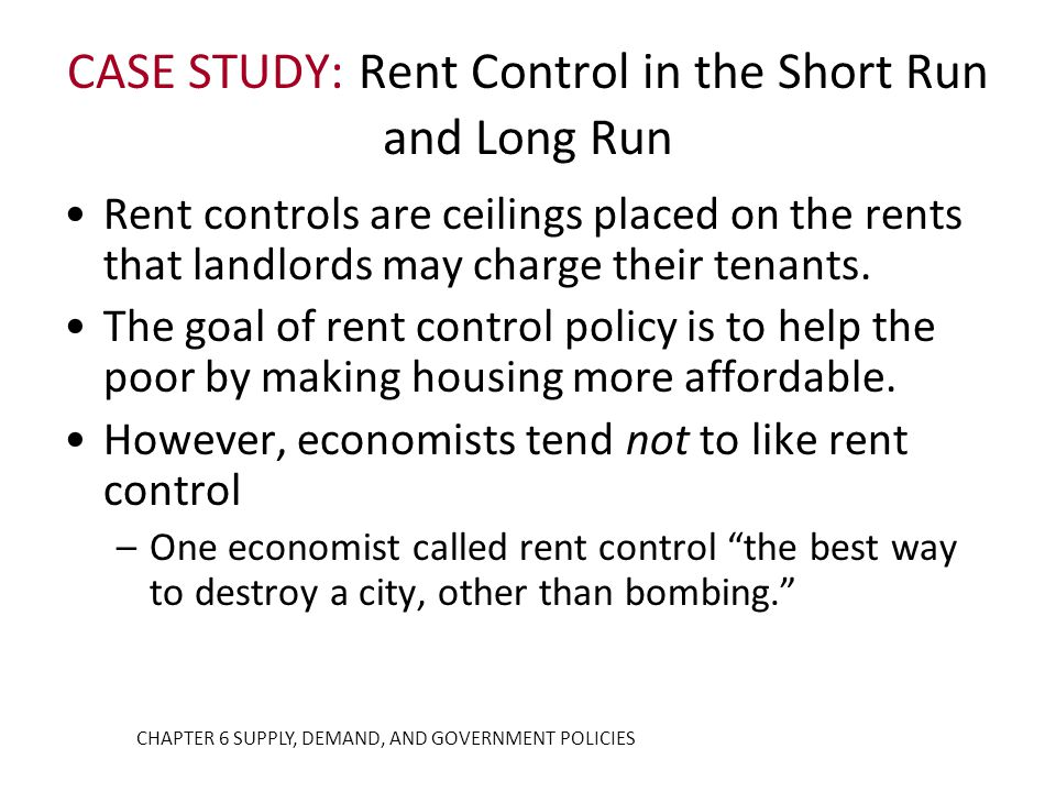 CASE STUDY: Rent Control in the Short Run and Long Run Rent controls are ceilings placed on the rents that landlords may charge their tenants. The goa