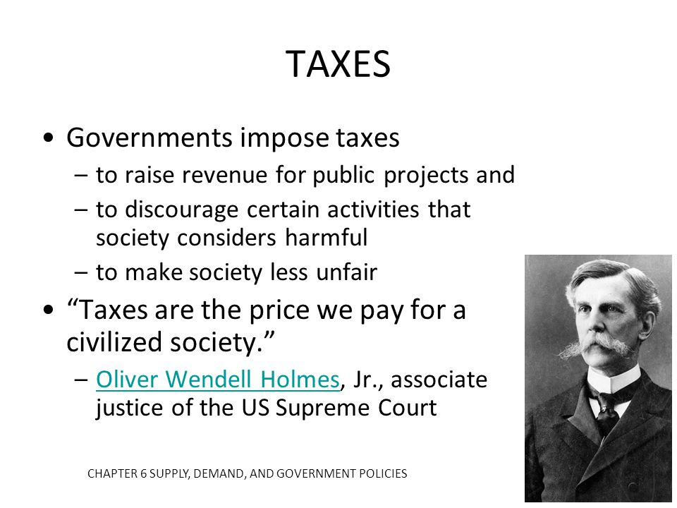 TAXES Governments impose taxes –to raise revenue for public projects and –to discourage certain activities that society considers harmful –to make soc