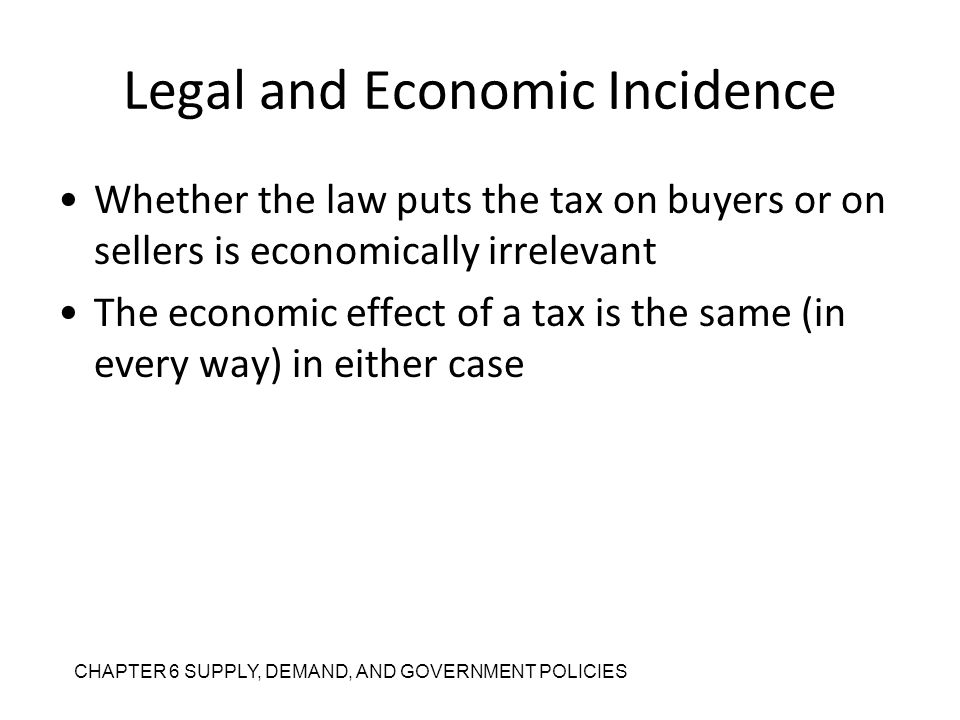 CHAPTER 6 SUPPLY, DEMAND, AND GOVERNMENT POLICIES Legal and Economic Incidence Whether the law puts the tax on buyers or on sellers is economically ir