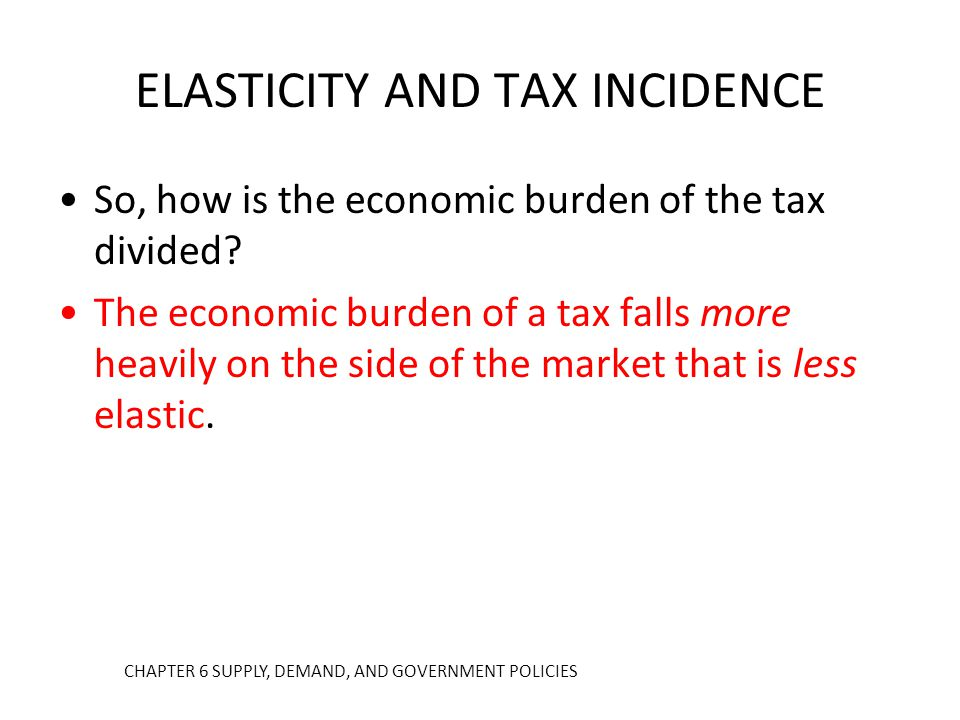 So, how is the economic burden of the tax divided? The economic burden of a tax falls more heavily on the side of the market that is less elastic. ELA