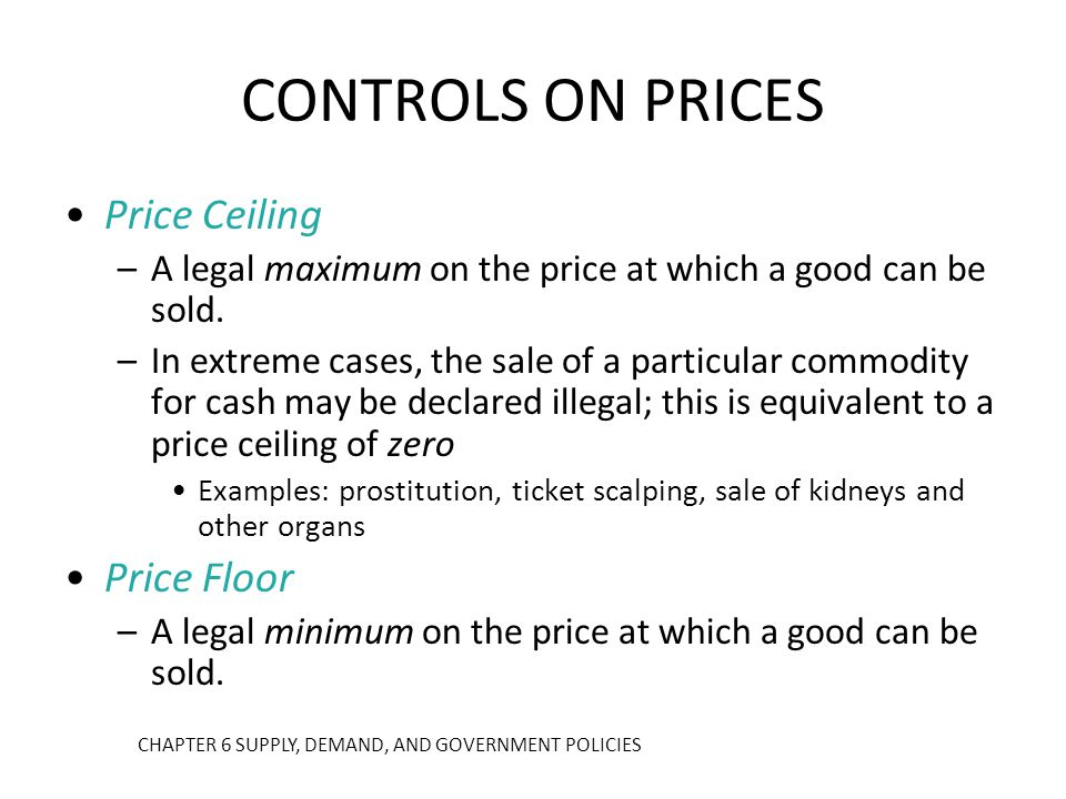 CONTROLS ON PRICES Price Ceiling –A legal maximum on the price at which a good can be sold. –In extreme cases, the sale of a particular commodity for