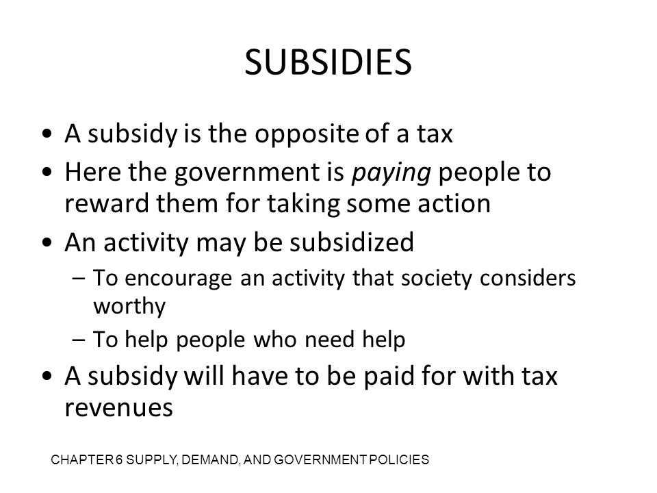 SUBSIDIES A subsidy is the opposite of a tax Here the government is paying people to reward them for taking some action An activity may be subsidized