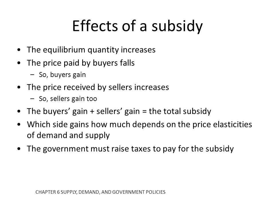 Effects of a subsidy The equilibrium quantity increases The price paid by buyers falls –So, buyers gain The price received by sellers increases –So, s