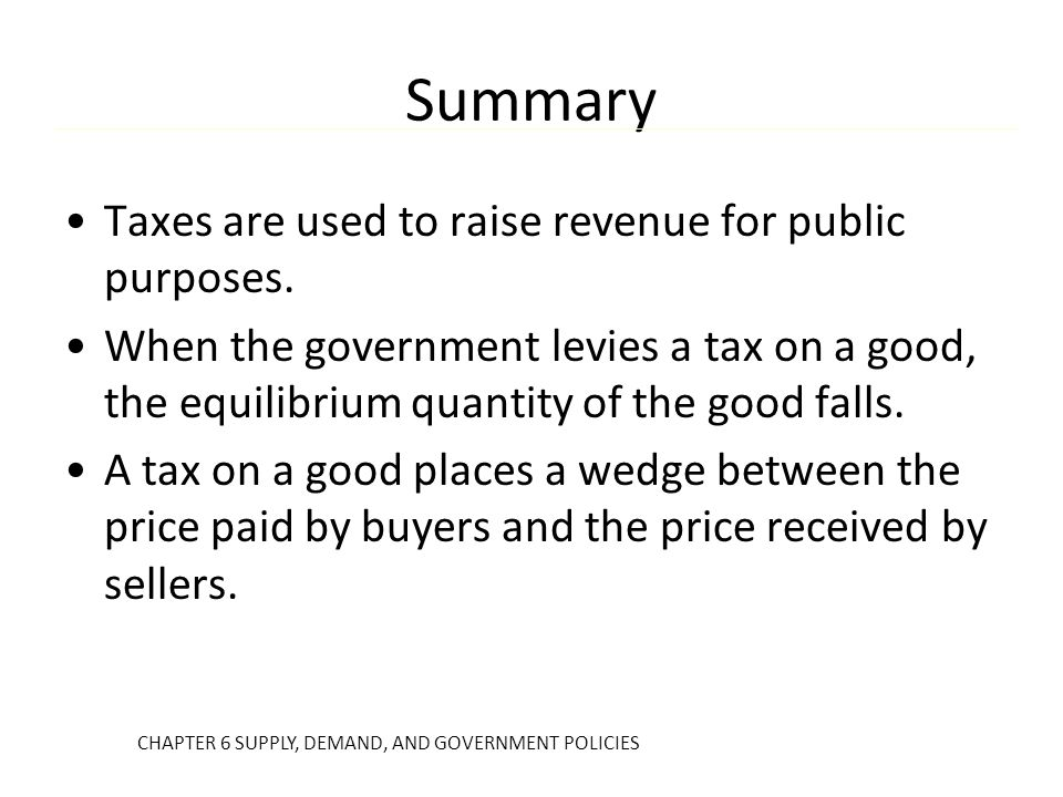 Summary Taxes are used to raise revenue for public purposes. When the government levies a tax on a good, the equilibrium quantity of the good falls. A