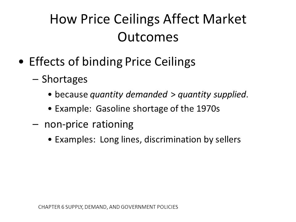 How Price Ceilings Affect Market Outcomes Effects of binding Price Ceilings –Shortages because quantity demanded > quantity supplied. Example: Gasolin
