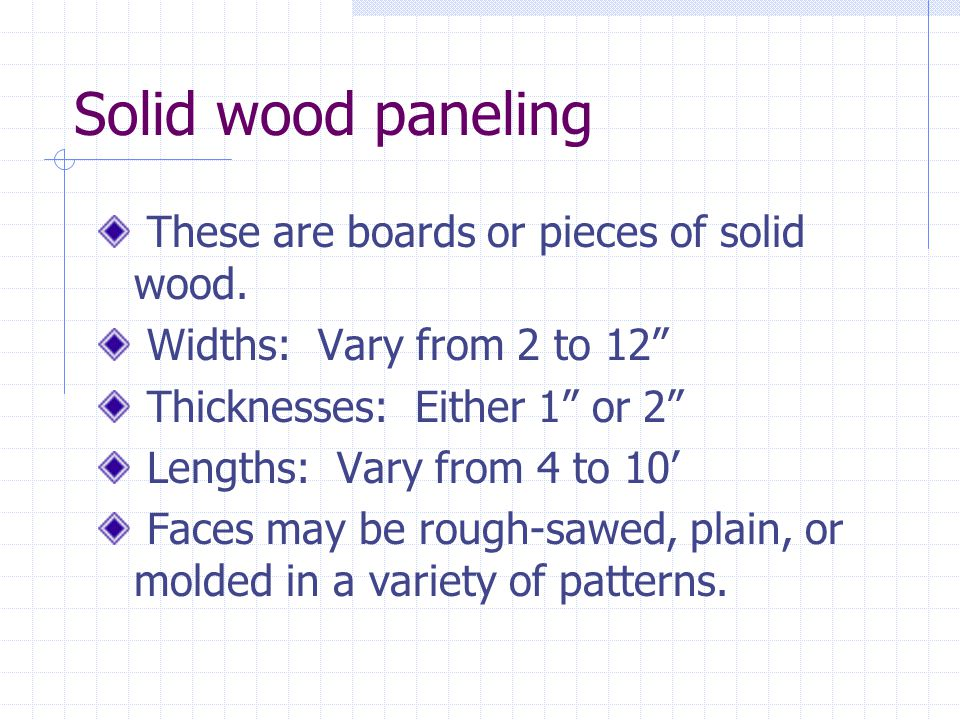 Solid wood paneling These are boards or pieces of solid wood. Widths: Vary from 2 to 12 Thicknesses: Either 1 or 2 Lengths: Vary from 4 to 10 Faces ma