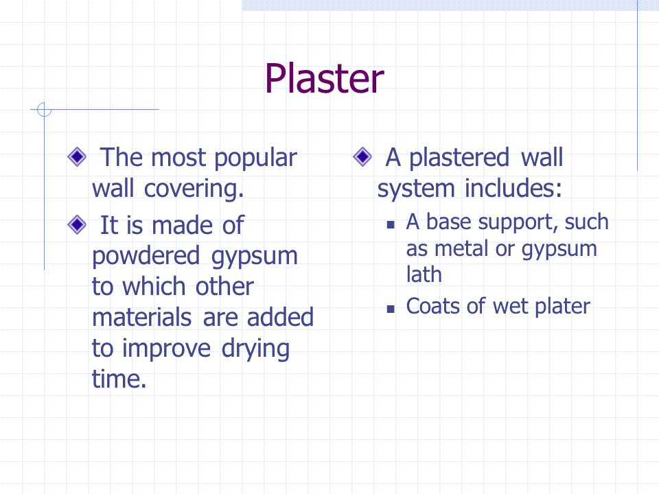 Plaster The most popular wall covering. It is made of powdered gypsum to which other materials are added to improve drying time. A plastered wall syst