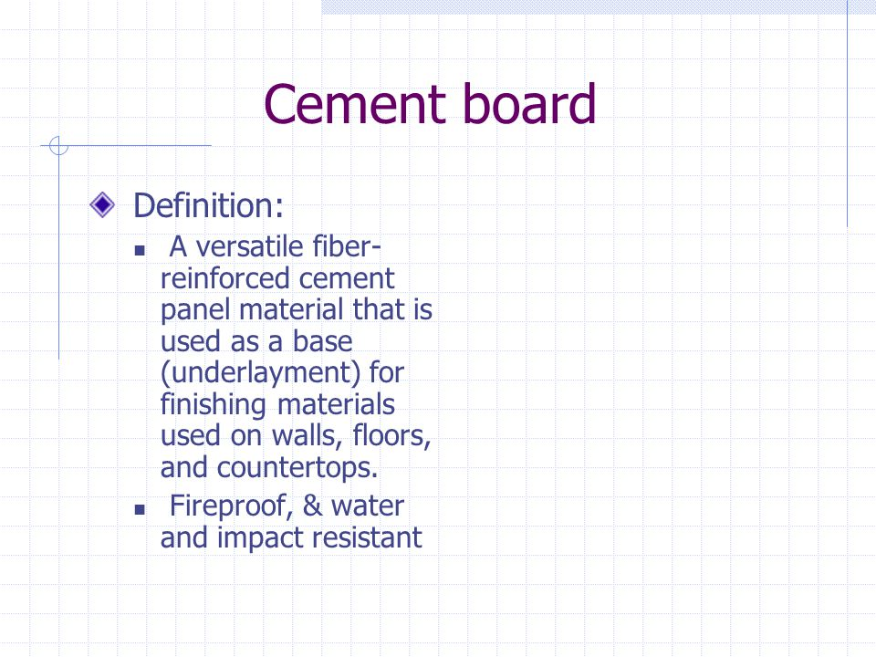 Cement board Definition: A versatile fiber- reinforced cement panel material that is used as a base (underlayment) for finishing materials used on wal