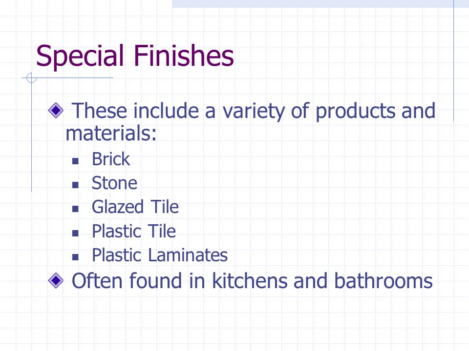 Special Finishes These include a variety of products and materials: Brick Stone Glazed Tile Plastic Tile Plastic Laminates Often found in kitchens and