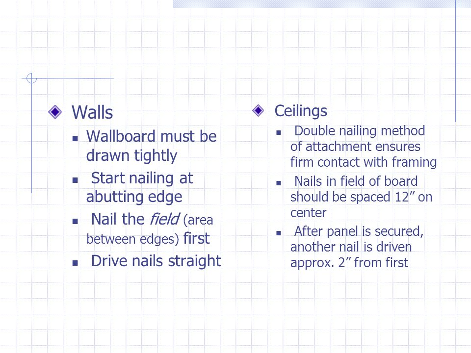 Walls Wallboard must be drawn tightly Start nailing at abutting edge Nail the field (area between edges) first Drive nails straight Ceilings Double na
