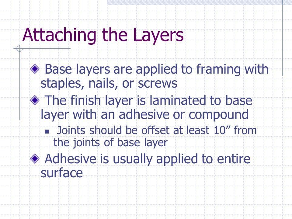 Attaching the Layers Base layers are applied to framing with staples, nails, or screws The finish layer is laminated to base layer with an adhesive or