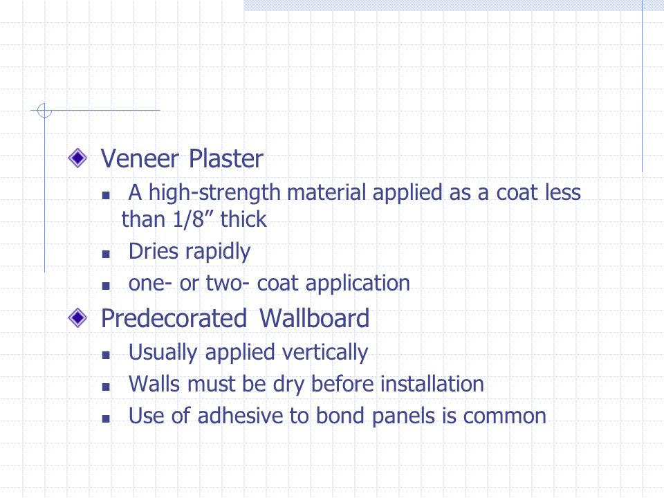 Veneer Plaster A high-strength material applied as a coat less than 1/8 thick Dries rapidly one- or two- coat application Predecorated Wallboard Usual