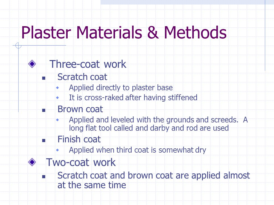 Plaster Materials & Methods Three-coat work Scratch coat Applied directly to plaster base It is cross-raked after having stiffened Brown coat Applied