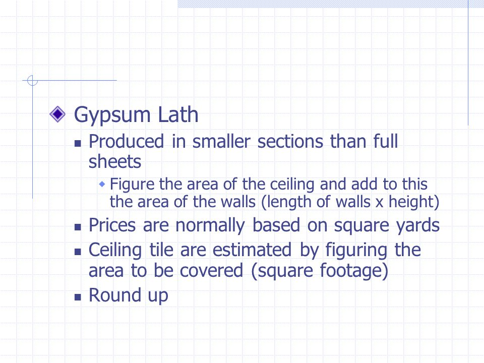Gypsum Lath Produced in smaller sections than full sheets Figure the area of the ceiling and add to this the area of the walls (length of walls x heig