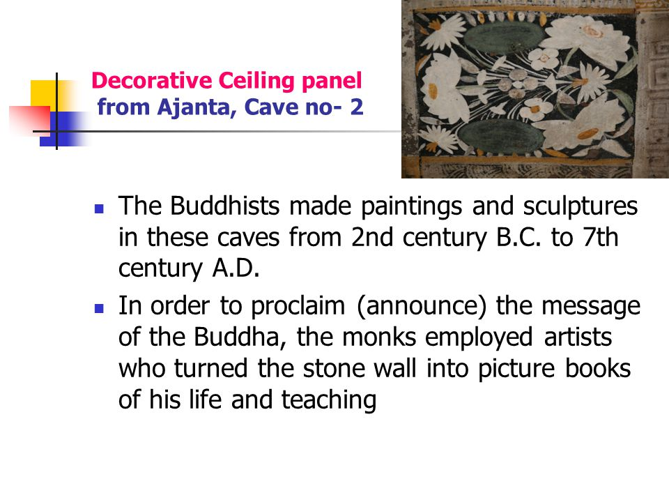 Decorative Ceiling panel from Ajanta, Cave no- 2 Representations from the Jataka tales illustrate his intelligence, noble character, selfless service and compassion (feeling sorrow for the sufferings of others, making one want to help them.) by means of legends from his previous births.