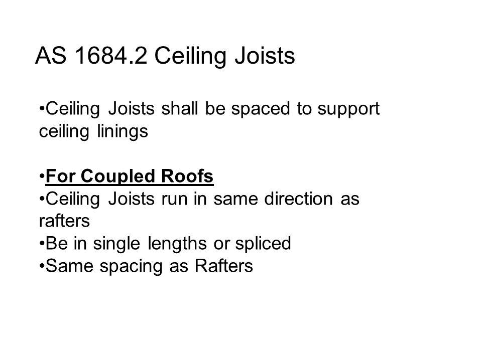 AS 1684.2 Ceiling Joists Ceiling Joists shall be spaced to support ceiling linings For Coupled Roofs Ceiling Joists run in same direction as rafters B