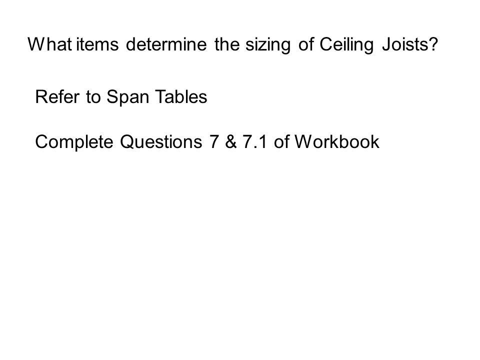What items determine the sizing of Ceiling Joists? Refer to Span Tables Complete Questions 7 & 7.1 of Workbook