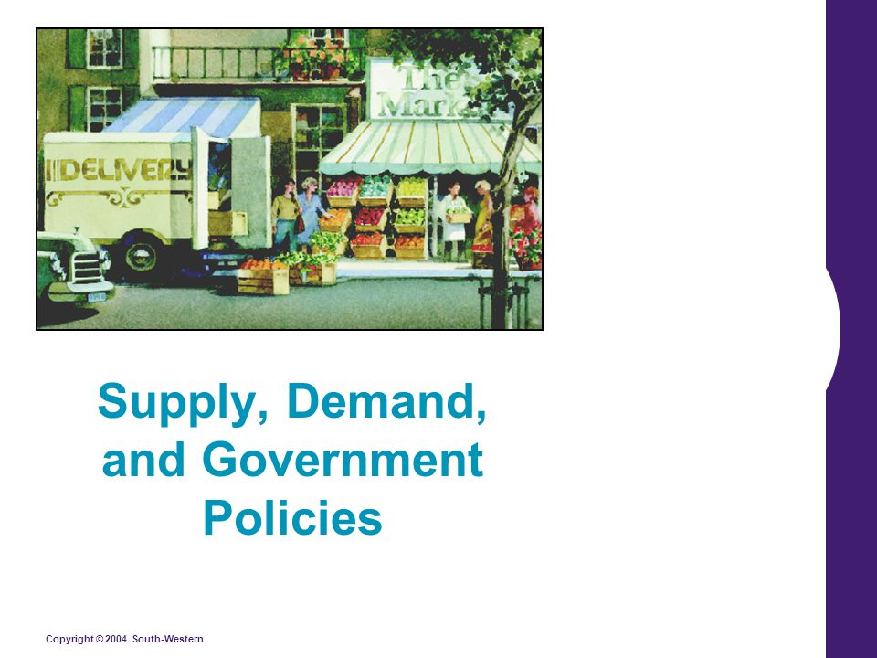 Copyright © 2004 South-Western/Thomson Learning Supply, Demand, and Government Policies In a free, unregulated market system, market forces establish equilibrium prices and exchange quantities.