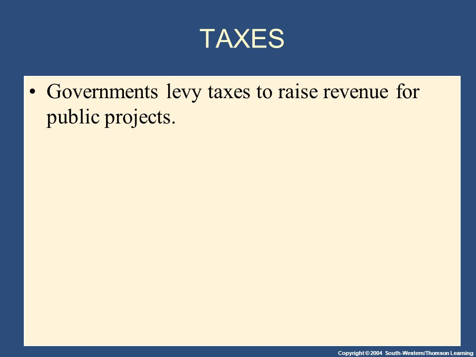 Copyright © 2004 South-Western/Thomson Learning TAXES Governments levy taxes to raise revenue for public projects.