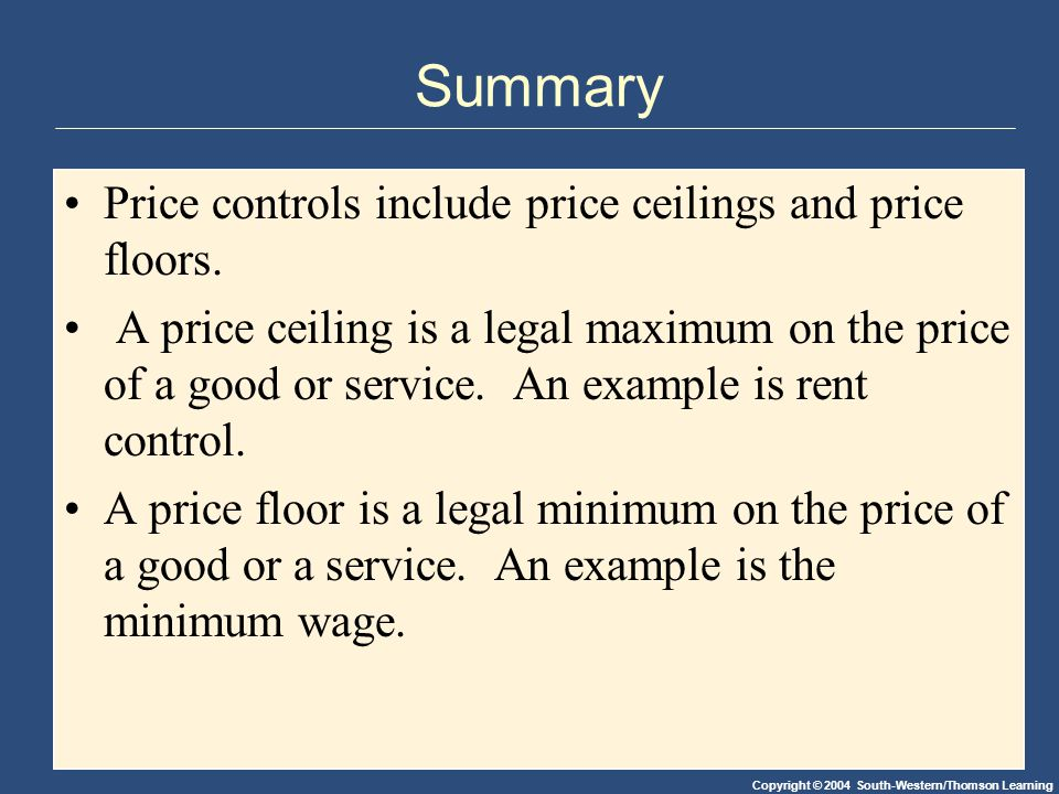 Copyright © 2004 South-Western/Thomson Learning Summary Price controls include price ceilings and price floors.