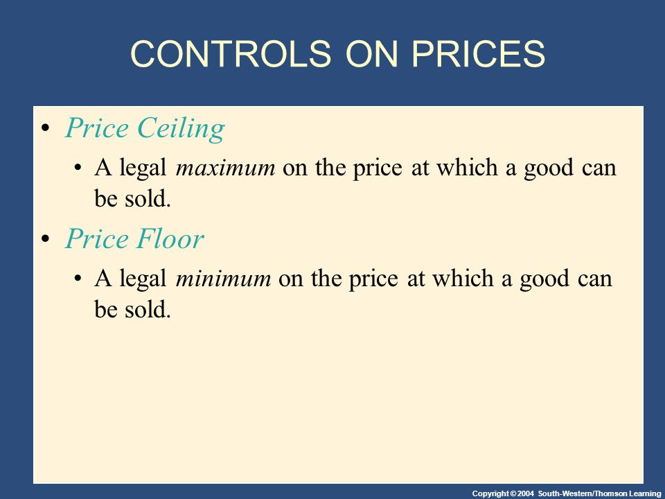 Copyright © 2004 South-Western/Thomson Learning CONTROLS ON PRICES Price Ceiling A legal maximum on the price at which a good can be sold.