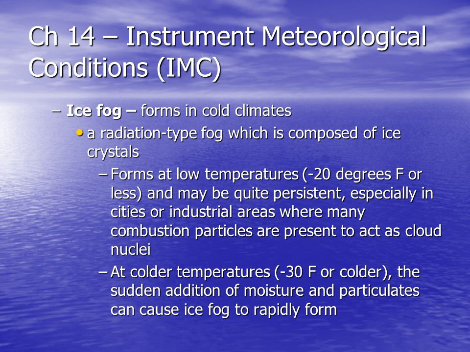 Ch 14 – Instrument Meteorological Conditions (IMC) –Ice fog – forms in cold climates a radiation-type fog which is composed of ice crystals a radiation-type fog which is composed of ice crystals –Forms at low temperatures (-20 degrees F or less) and may be quite persistent, especially in cities or industrial areas where many combustion particles are present to act as cloud nuclei –At colder temperatures (-30 F or colder), the sudden addition of moisture and particulates can cause ice fog to rapidly form