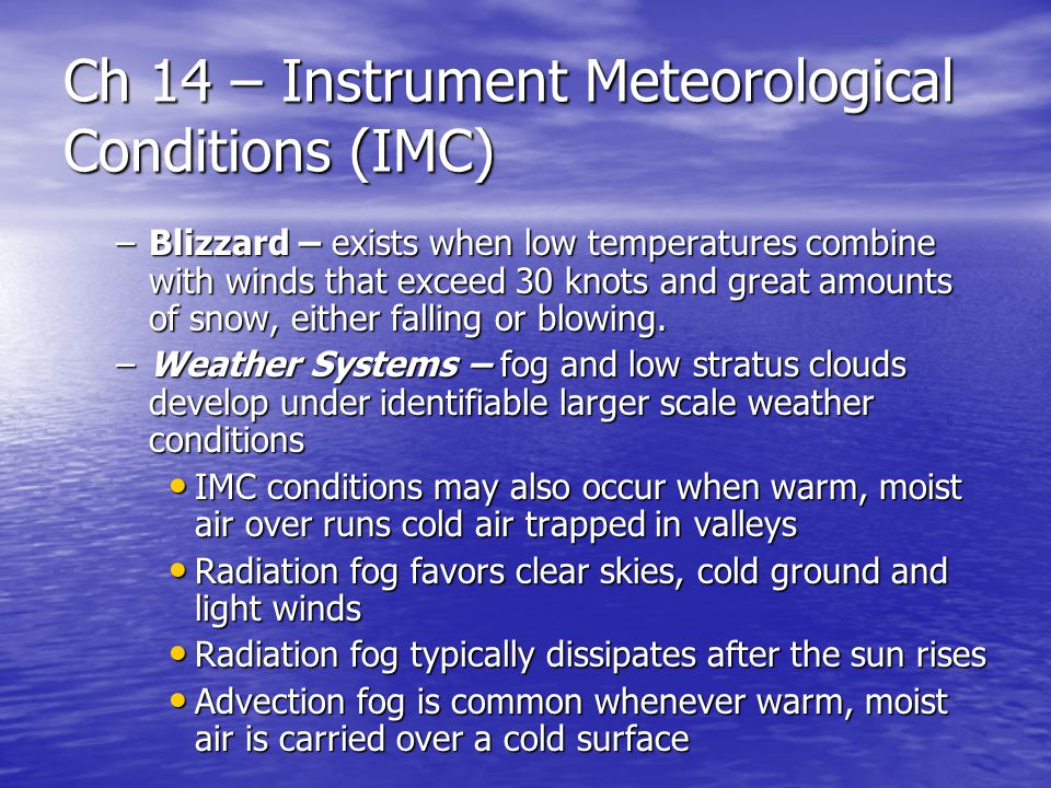 Ch 14 – Instrument Meteorological Conditions (IMC) –Blizzard – exists when low temperatures combine with winds that exceed 30 knots and great amounts of snow, either falling or blowing.