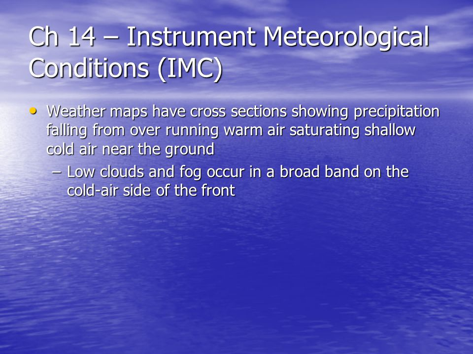 Ch 14 – Instrument Meteorological Conditions (IMC) Weather maps have cross sections showing precipitation falling from over running warm air saturating shallow cold air near the ground Weather maps have cross sections showing precipitation falling from over running warm air saturating shallow cold air near the ground –Low clouds and fog occur in a broad band on the cold-air side of the front