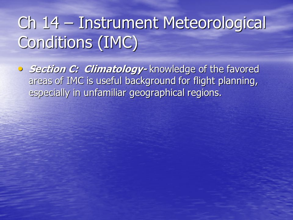 Ch 14 – Instrument Meteorological Conditions (IMC) Section C: Climatology- knowledge of the favored areas of IMC is useful background for flight planning, especially in unfamiliar geographical regions.