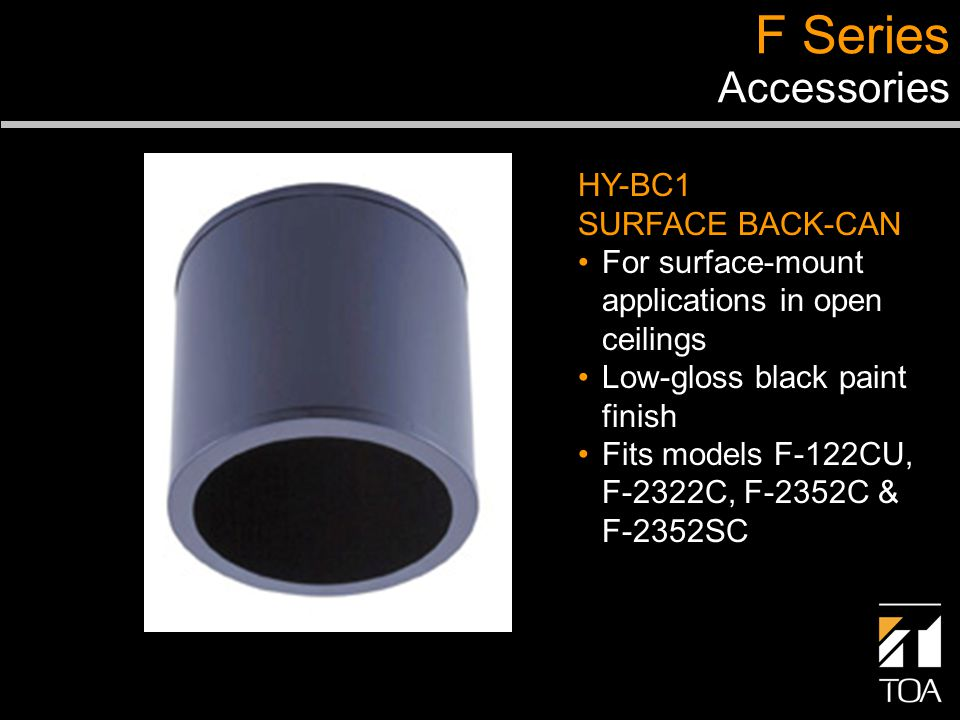 F Series Accessories HY-BC1 SURFACE BACK-CAN For surface-mount applications in open ceilings Low-gloss black paint finish Fits models F-122CU, F-2322C, F-2352C & F-2352SC