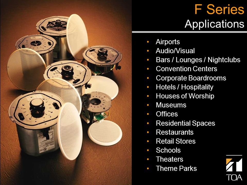 Airports Audio/Visual Bars / Lounges / Nightclubs Convention Centers Corporate Boardrooms Hotels / Hospitality Houses of Worship Museums Offices Residential Spaces Restaurants Retail Stores Schools Theaters Theme Parks F Series Applications
