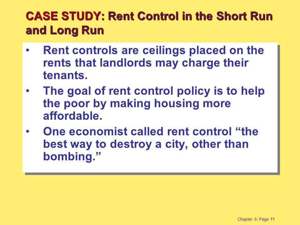 Chapter 6: Page 11 Rent controls are ceilings placed on the rents that landlords may charge their tenants. The goal of rent control policy is to help