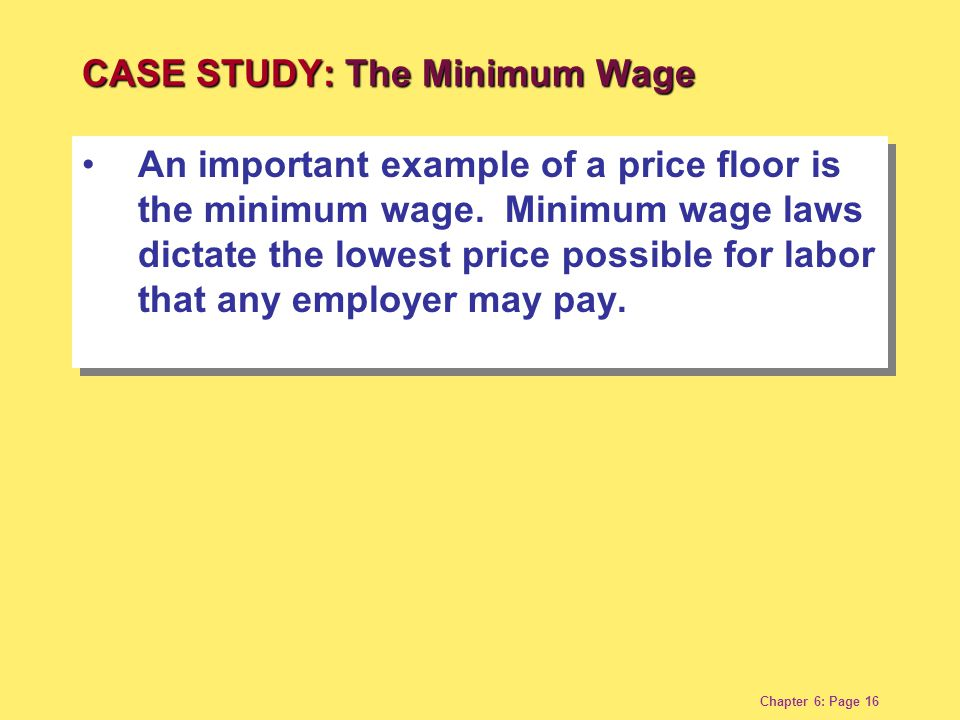 Chapter 6: Page 16 An important example of a price floor is the minimum wage.