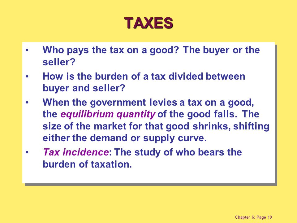 Chapter 6: Page 19 Who pays the tax on a good? The buyer or the seller? How is the burden of a tax divided between buyer and seller? When the governme