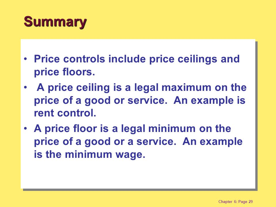 Chapter 6: Page 29 Price controls include price ceilings and price floors. A price ceiling is a legal maximum on the price of a good or service. An ex