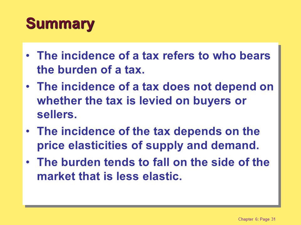 Chapter 6: Page 31 The incidence of a tax refers to who bears the burden of a tax. The incidence of a tax does not depend on whether the tax is levied