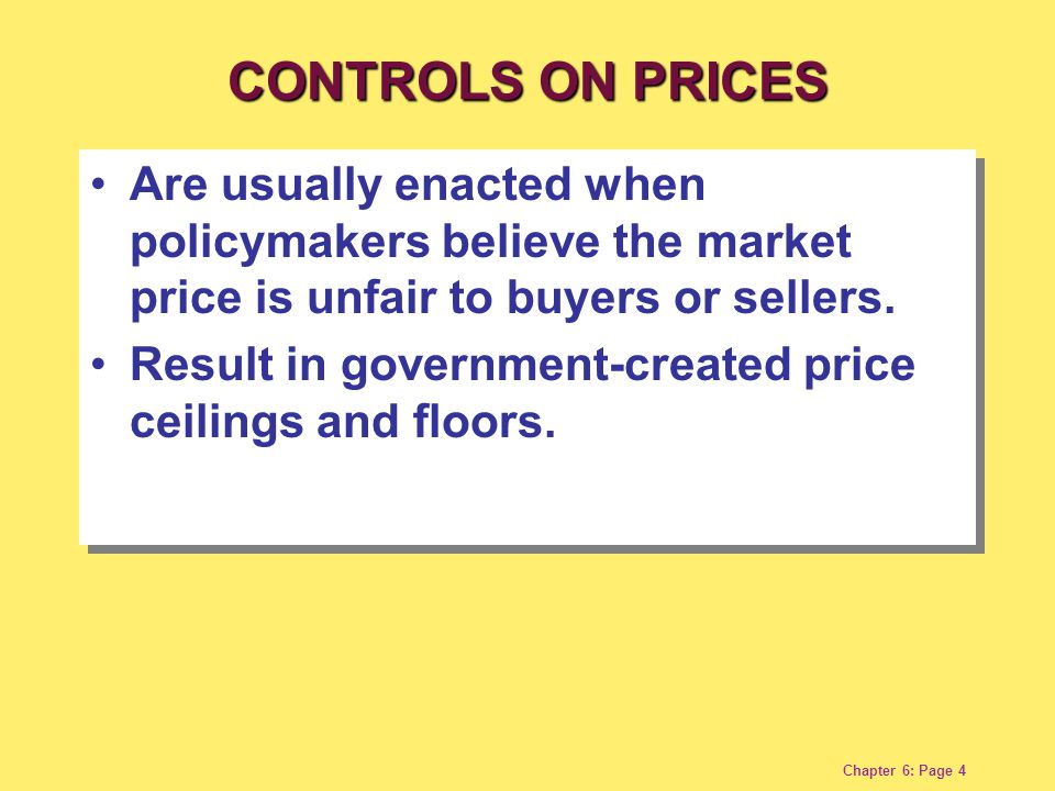 Chapter 6: Page 4 Are usually enacted when policymakers believe the market price is unfair to buyers or sellers. Result in government-created price ce